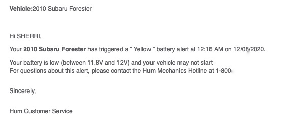 "Email text:  Vehicle:2010 Subaru Forester  Hi SHERRI,  Your 2010 Subaru Forester has triggered a "" Yellow "" battery alert at 12:16 AM on 12/08/2020.  Your battery is low (between 11.8V and 12V) and your vehicle may not start  For questions about this alert, please contact the Hum Mechanics Hotline at 1‑800‑ (redacted)  Sincerely,  Hum Customer Service"